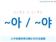 韓国語・ハングル ~아 / ~야 人や生物を呼ぶ時に付ける助詞 使い方と例一覧