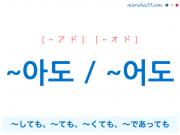 韓国語・ハングル ~아도 / ~어도 ~しても、~ても、~くても、~であっても 使い方と例一覧