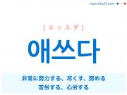 韓国語・ハングル 애쓰다 [エッスダ] 非常に努力する、尽くす、努める、心労する 意味・活用・発音