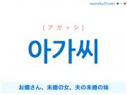 韓国語単語・ハングル 아가씨 [アガッシ] お嬢さん、未婚の女、夫の未婚の妹 意味・活用・読み方と音声発音