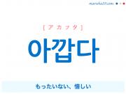 韓国語単語・ハングル 아깝다 [アカプタ] もったいない、惜しい 意味・活用・読み方と音声発音