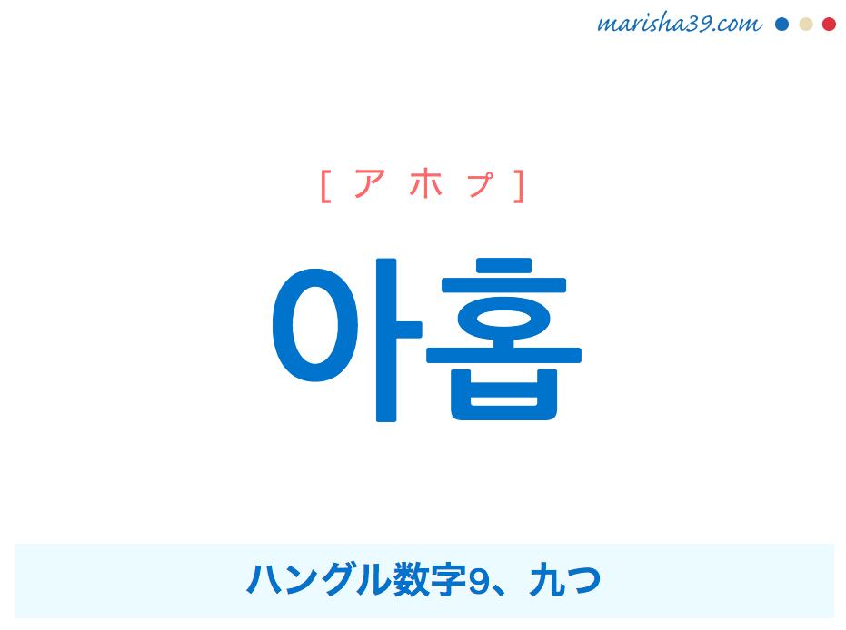 韓国語単語・ハングル 아홉 [アホプ] ハングル数字9、九つ 意味・活用・読み方と音声発音