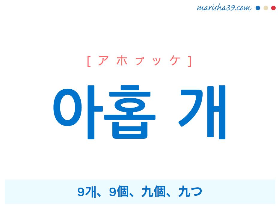 韓国語単語・ハングル 아홉 개 [アホプケ] 9개、9個、九個、九つ 意味・活用・読み方と音声発音