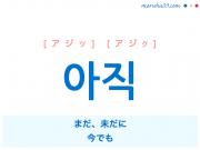 韓国語・ハングル 아직 [アジッ] [アジク] まだ、未だに、今でも 意味・活用・発音