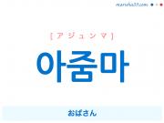 韓国語単語 아줌마 [アジュンマ] [アジュムマ] おばさん 意味・活用・読み方と音声発音