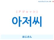 韓国語単語・ハングル 아저씨 [アジョッシ] おじさん 意味・活用・読み方と音声発音