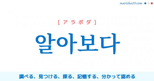 韓国語単語勉強 알아보다 [アラボダ] 調べる、見つける、探る、記憶する、分かって認める 意味・活用・読み方と音声発音