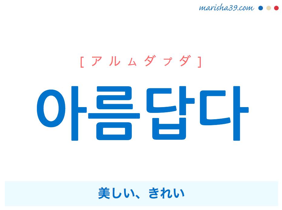 韓国語単語・ハングル 아름답다 [アルムダプダ] 美しい、きれい 意味・活用・読み方と音声発音