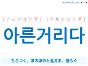 韓国語単語・ハングル 아른거리다 [アルンゴリダ] [アルンコリダ] ちらつく、ほのぼのと見える、揺らぐ 意味・活用・読み方と音声発音