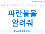 韓国語で表現 파란불을 알려줘 [パランブルル アルリョジュオ] 青い光を教えてくれ 歌詞で勉強
