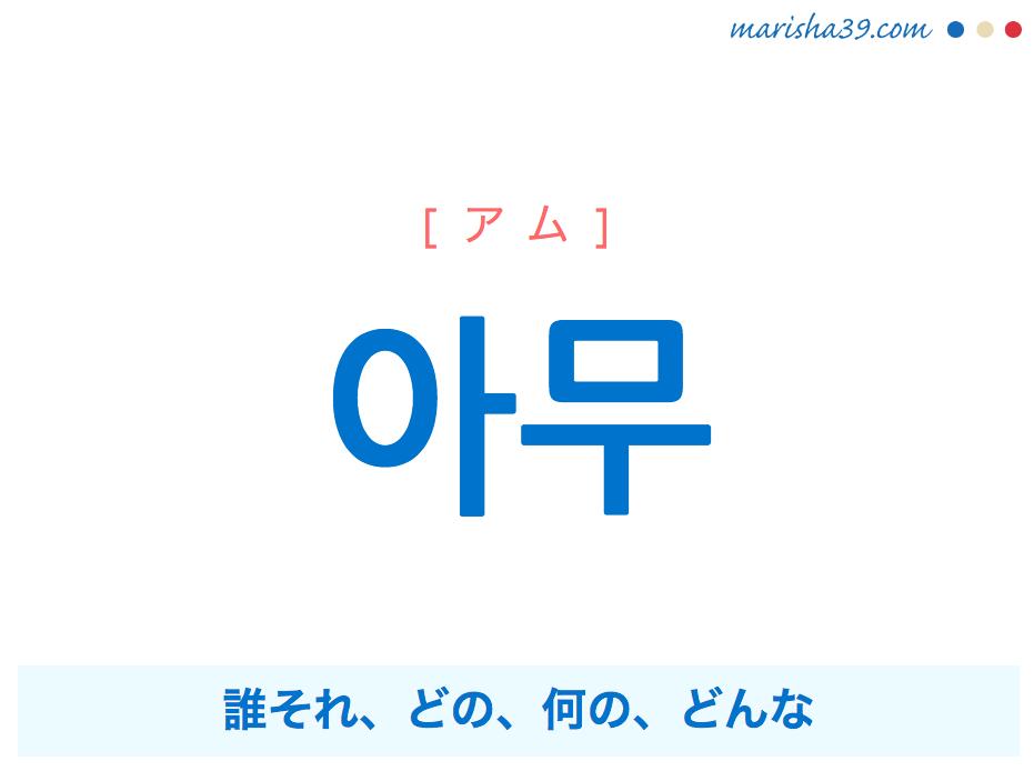 韓国語単語・ハングル 아무 [アム] 誰それ、どの、何の、どんな 意味・活用・読み方と音声発音