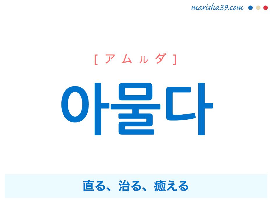 韓国語単語・ハングル 아물다 [アムルダ] 直る、治る、癒える 意味・活用・読み方と音声発音