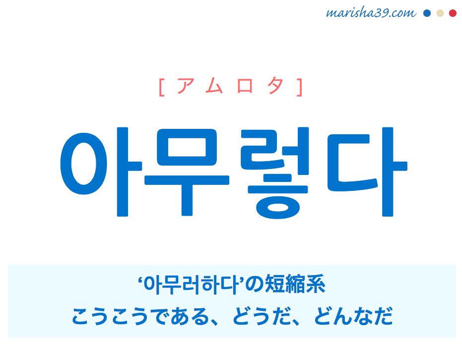 韓国語単語 아무렇다 [アムロタ] '아무러하다'の短縮系、こうこうである、しかじかである、どうだ、どんなだ 意味・活用・読み方と音声発音