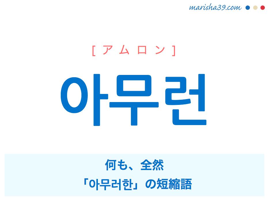 韓国語単語・ハングル 아무런 [アムロン] 何も、全然、「아무러한」の短縮語 意味・活用・読み方と音声発音