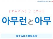 韓国語・ハングルで表現 아무런と아무 [アムロン] / [アム] 似てるけど異なる点 歌詞を例にプチ解説
