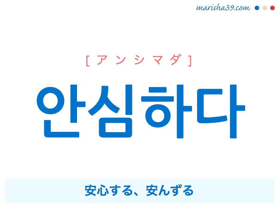 韓国語・ハングル 안심하다 [アンシマダ] 安心する、安んずる 意味・活用・発音