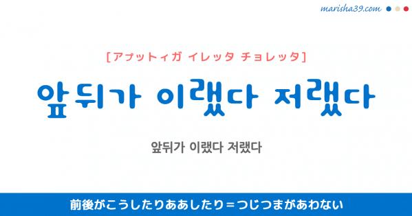 韓国語表現 앞뒤가 이랬다 저랬다 [アプットィガ イレッタ チョレッタ] 前後がこうしたりああしたり=つじつまがあわない 歌詞で勉強