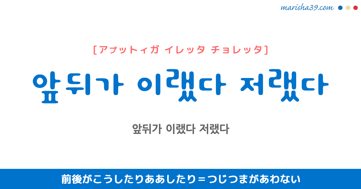 韓国語で表現 앞뒤가 이랬다 저랬다 [アプットィガ イレッタ チョレッタ] 前後がこうしたりああしたり=つじつまがあわない 歌詞で勉強