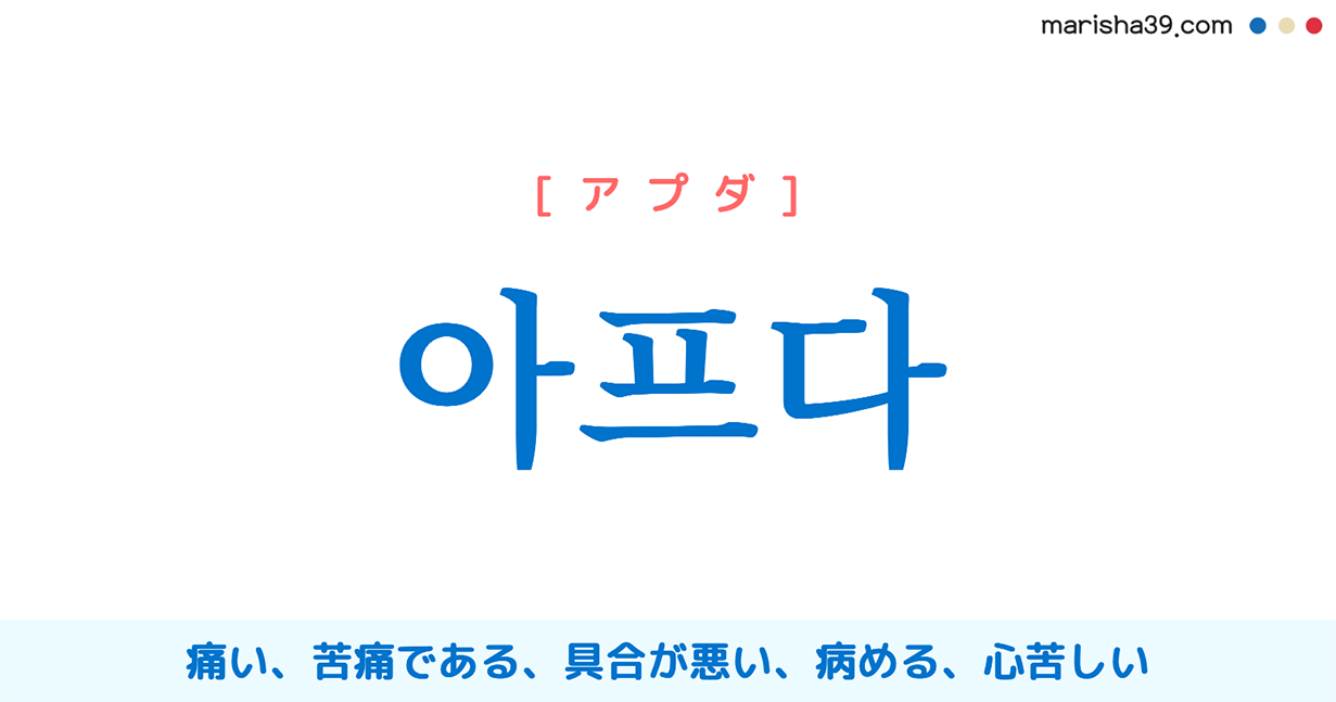 韓国語単語・ハングル 아프다 [アプダ] 痛い、苦痛である、具合が悪い、病める、心苦しい 意味・活用・読み方と音声発音