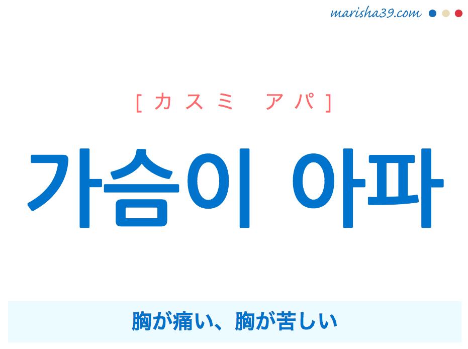 韓国語で表現 가슴이 아파 [カスミ アパ] 胸が痛い、胸が苦しい 歌詞で勉強