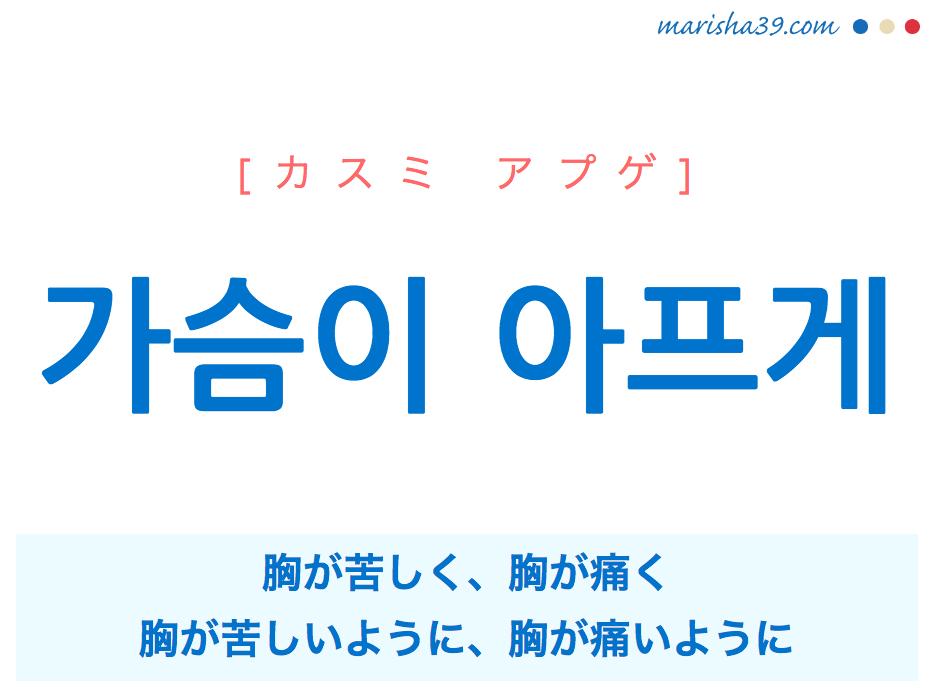 韓国語で表現 가슴이 아프게 [カスミ アプゲ] 胸が苦しく、胸が痛く、胸が苦しいように、胸が痛いように 歌詞で勉強