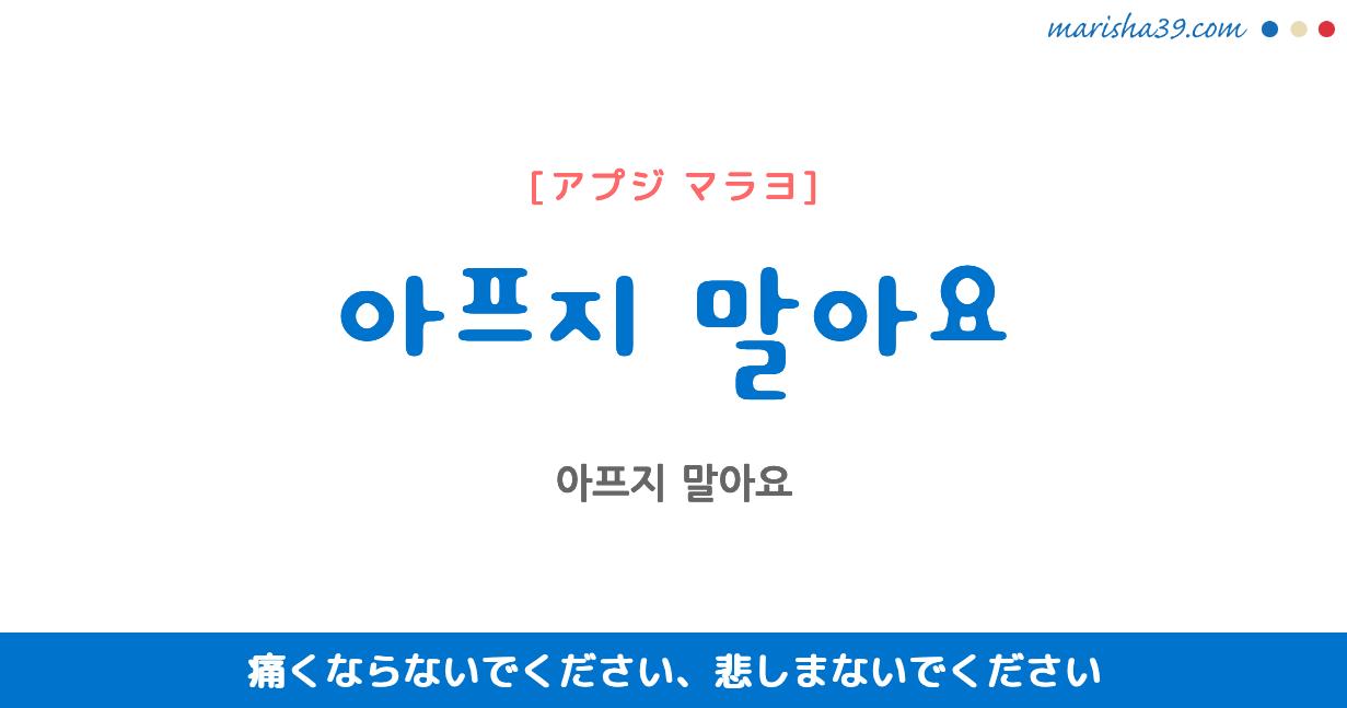 韓国語で表現 아프지 말아요 [アプジ マラヨ] 痛くならないでください、悲しまないでください 歌詞から学ぶ