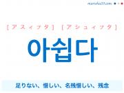 韓国語・ハングル 아쉽다 [アスィプタ] [アシュィプタ] 足りない、惜しい、名残惜しい、残念 意味・活用・読み方と音声発音