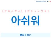 韓国語で表現 아쉬워 [アスィウォ] [アシュィウォ] 物足りない 歌詞で勉強