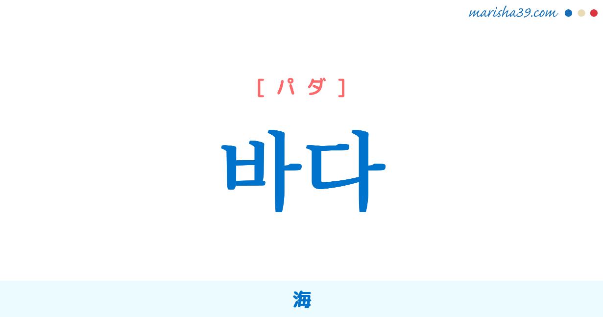 韓国語単語 바다 [パダ] [バダ] 海 意味・活用・読み方と音声発音