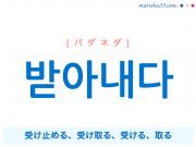 韓国語単語・ハングル 받아내다 [パダネダ] 受け止める、受け取る、受ける、取る 意味・活用・読み方と音声発音