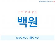 韓国語単語・ハングル 백원 [ペグォン] 100ウォン、百ウォン 意味・活用・読み方と音声発音