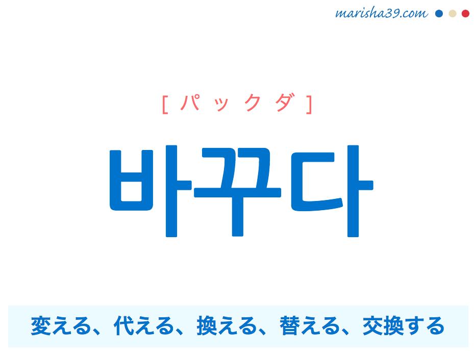 韓国語単語・ハングル 바꾸다 [パックダ] 変える、代える、換える、替える、交換する 意味・活用・読み方と音声発音