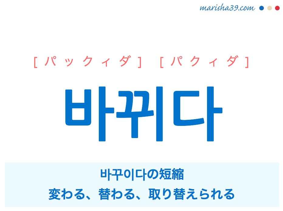 韓国語単語・ハングル 바뀌다 [パックィダ] [パクィダ] 바꾸이다の短縮、変わる、替わる、取り替えられる 意味・活用・読み方と音声発音