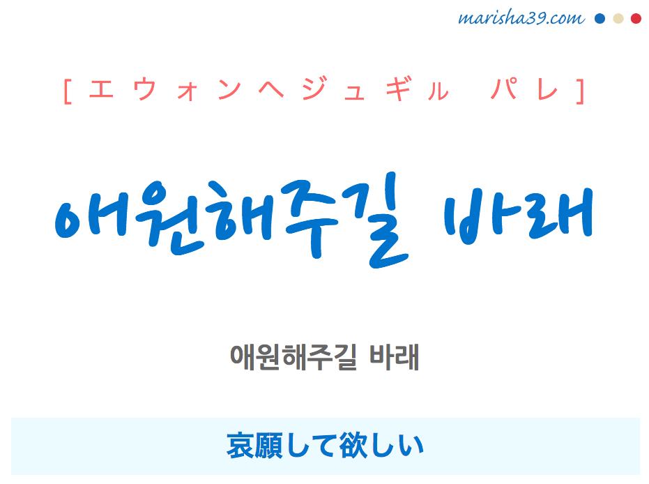 韓国語で表現 애원해주길 바래 [エウォンヘジュギル パレ] 哀願して欲しい 歌詞で勉強