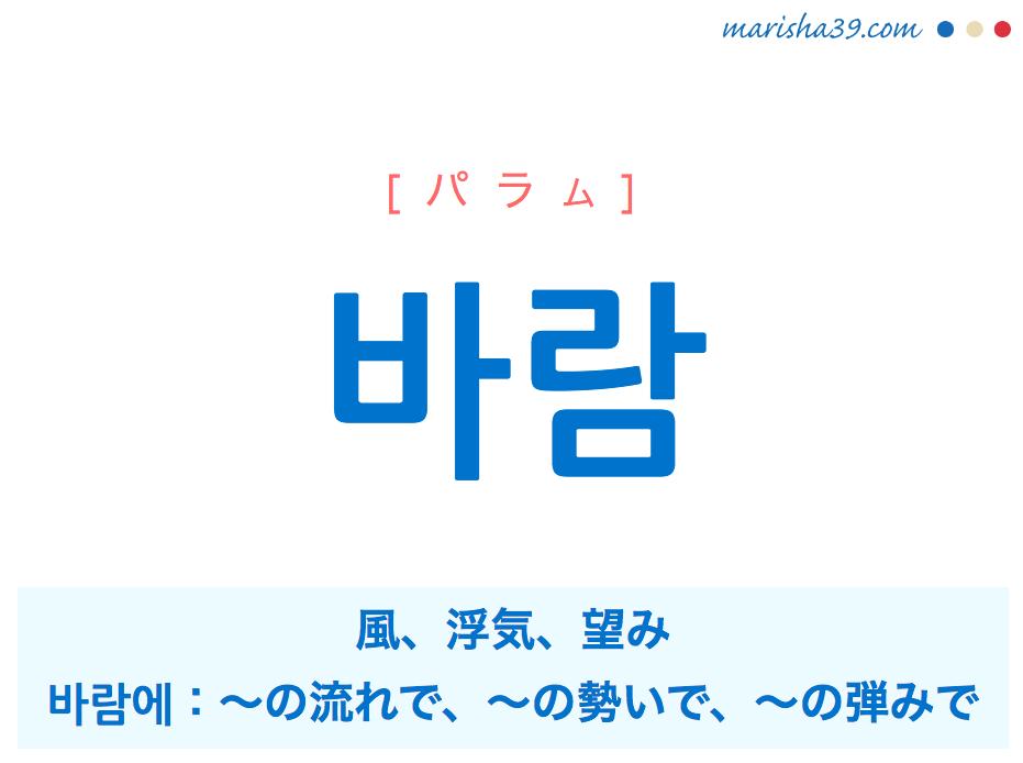 韓国語単語・ハングル 바람 [パラム] 風、浮気、望み、바람에:~の流れで、~の勢いで、~の弾みで 意味・活用・読み方と音声発音