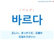 韓国語単語・ハングル 바르다 [パルダ] 正しい、まっすぐだ、正直だ、日当たりがいい 意味・活用・読み方と音声発音