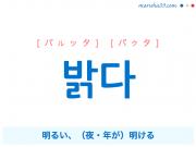 韓国語単語・ハングル 밝다 [パルッタ] [パクタ] 明るい、(夜・年が)明ける 意味・活用・読み方と音声発音