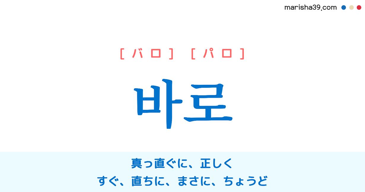 韓国語単語 바로 [バロ] [パロ] 真っ直ぐに、正しく、正直に、正確に、きちんと、すぐ、直ちに、早速、まさに、間違いなく、ちょうど 意味・活用・読み方と音声発音