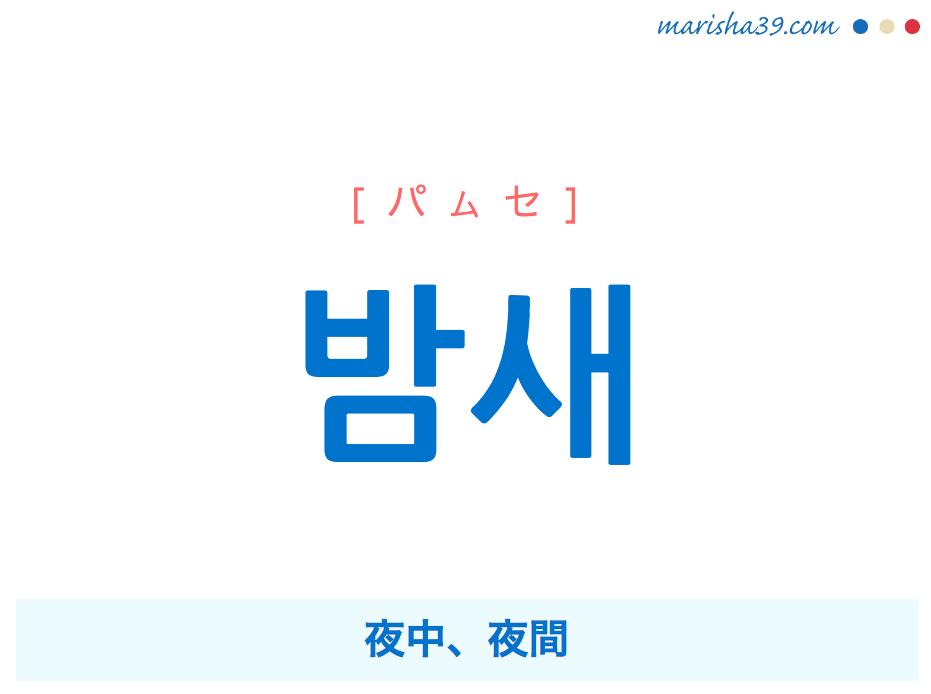 韓国語で表現 밤새 [パムセ] '밤사이'が短くなった言葉=夜中、夜間 歌詞で勉強