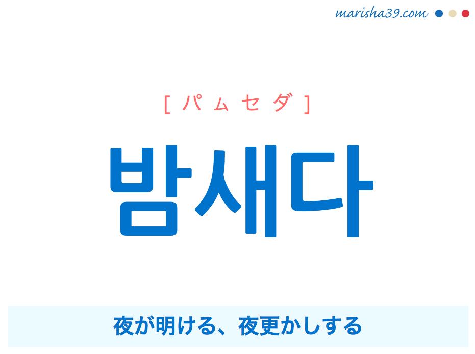 韓国語単語・ハングル 밤새다 [パムセダ] 夜が明ける、夜更かしする 意味・活用・読み方と音声発音