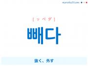韓国語単語・ハングル 빼다 [ッペダ] 抜く、外す 意味・活用・読み方と音声発音