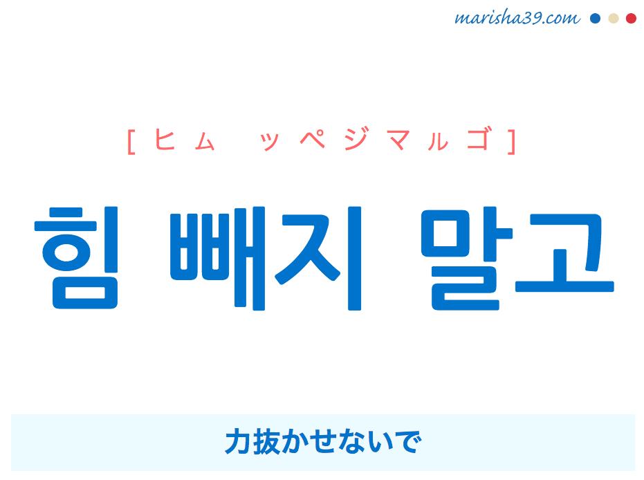 韓国語で表現 힘 빼지 말고 [ヒム ッペジマルゴ] 力抜かせないで 歌詞で勉強