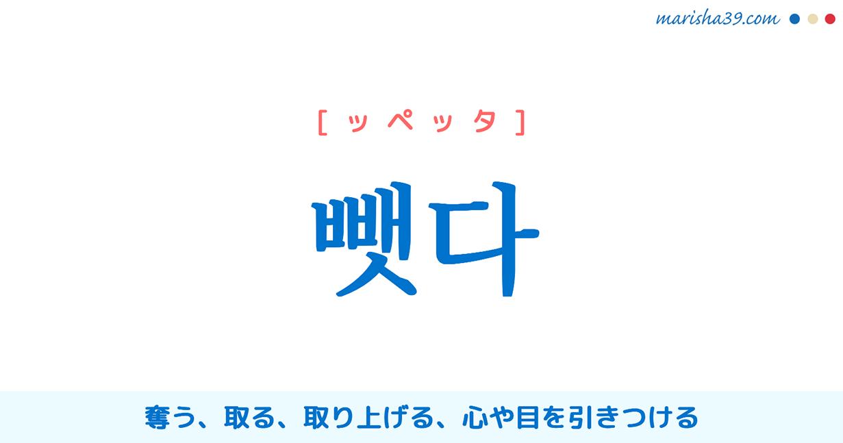韓国語単語・ハングル 뺏다 [ッペッタ] 奪う、取る、取り上げる、心や目を引きつける 意味・活用・読み方と音声発音