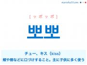韓国語単語・ハングル 뽀뽀 [ッポッポ] チュー、キス(kiss)、頬や唇などに口づけすること。主に子供に多く使う 意味・活用・読み方と音声発音