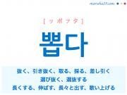 韓国語単語・ハングル 뽑다 [ッポプタ] 抜く、引き抜く、取る、採る、差し引く、選び抜く、選抜する、長くする、伸ばす、長々と出す、歌い上げる 意味・活用・読み方と音声発音