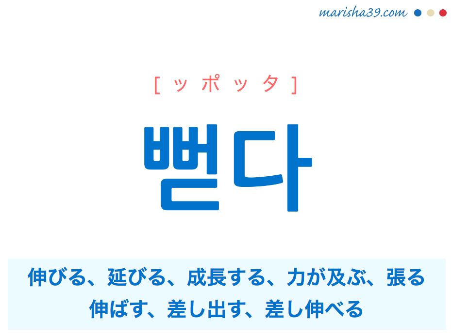 韓国語単語 뻗다 [ッポッタ] 伸びる、延びる、成長する、力が及ぶ、張る、伸ばす、差し出す、差し伸べる 意味・活用・読み方と音声発音