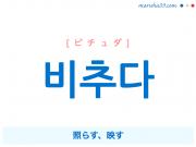 韓国語単語・ハングル 비추다 [ピチュダ] 照らす、映す 意味・活用・読み方と音声発音