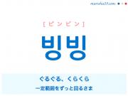 韓国語単語・ハングル 빙빙 [ピンビン] [ビンビン] ぐるぐる、くらくら(一定範囲をずっと回るさま、(貧血などで)頭の中が真っ白になるさま) 意味・活用・読み方と音声発音