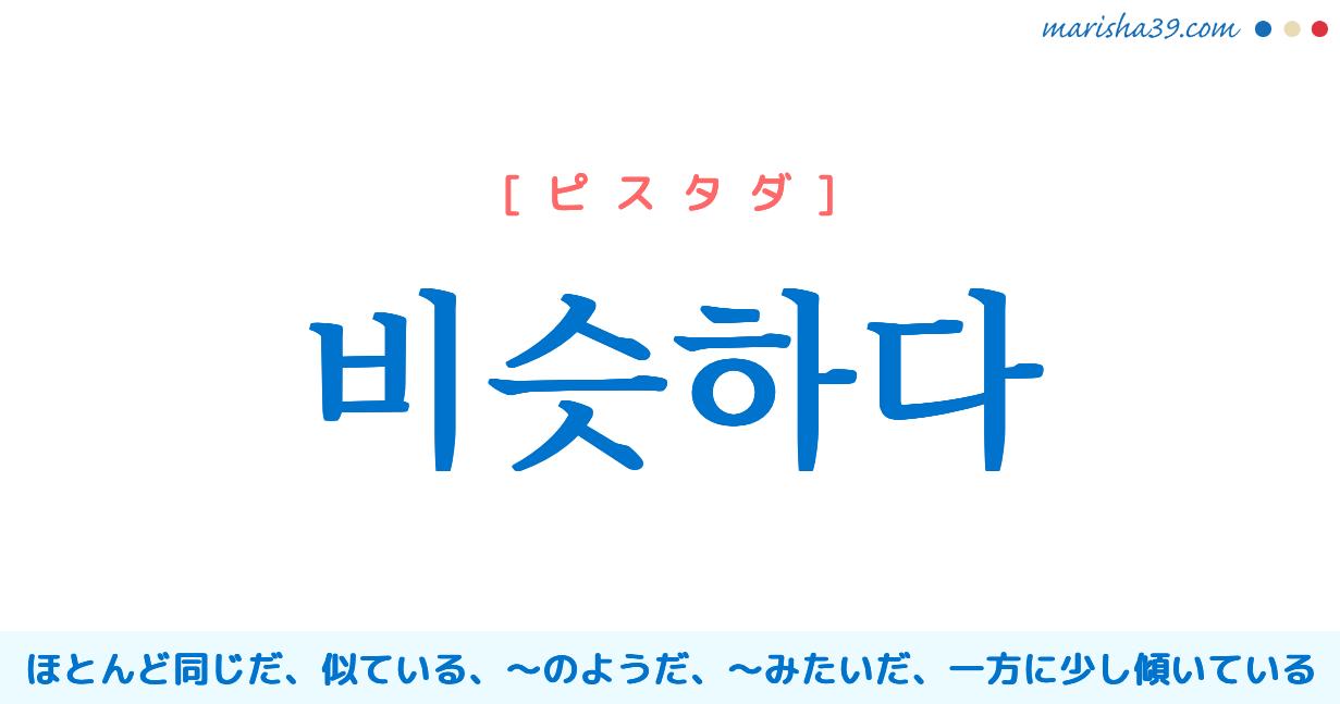 韓国語単語勉強 비슷하다 [ピスタダ] ほとんど同じだ、似ている、〜のようだ、〜みたいだ、一方に少し傾いている 意味・活用・読み方と音声発音