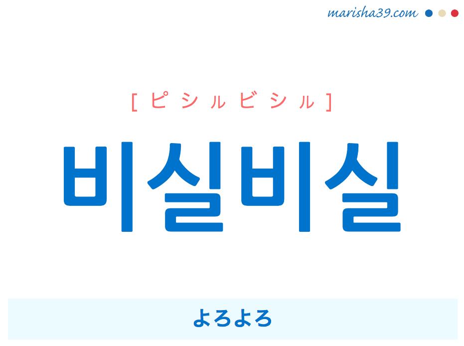 韓国語単語 비실비실 [ピシルビシル] よろよろ 意味・活用・読み方と音声発音